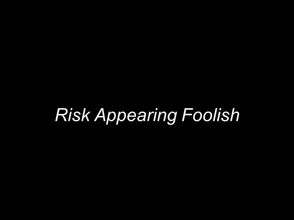 Risk Appearing Foolish