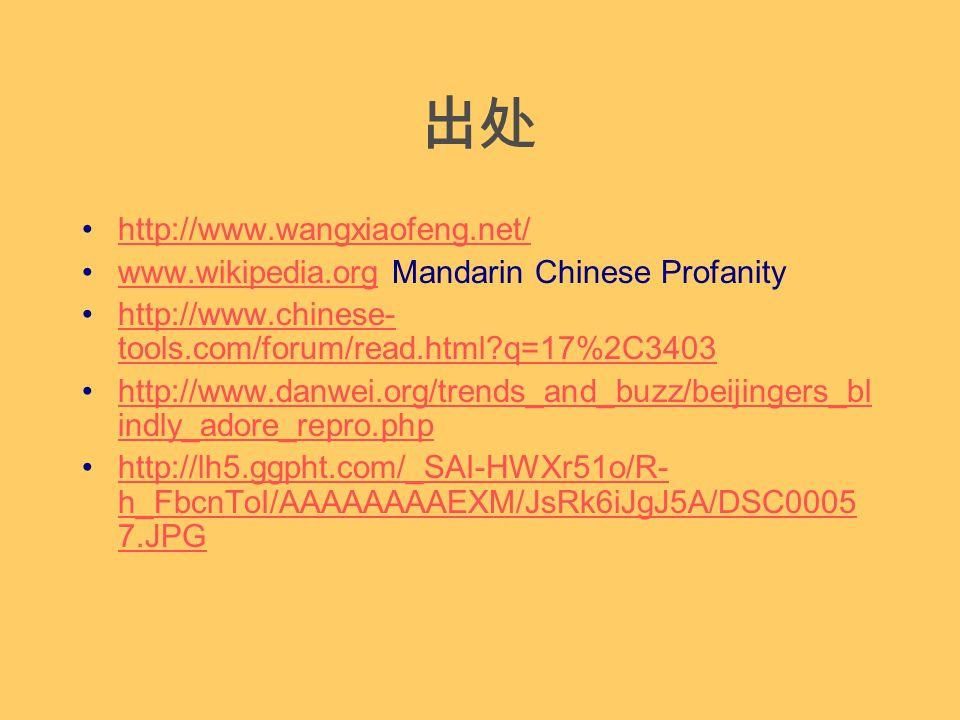 出处 http://www.wangxiaofeng.net/ www.wikipedia.org Mandarin Chinese Profanitywww.wikipedia.org http://www.chinese- tools.com/forum/read.html q=17%2C3403http://www.chinese- tools.com/forum/read.html q=17%2C3403 http://www.danwei.org/trends_and_buzz/beijingers_bl indly_adore_repro.phphttp://www.danwei.org/trends_and_buzz/beijingers_bl indly_adore_repro.php http://lh5.ggpht.com/_SAI-HWXr51o/R- h_FbcnToI/AAAAAAAAEXM/JsRk6iJgJ5A/DSC0005 7.JPGhttp://lh5.ggpht.com/_SAI-HWXr51o/R- h_FbcnToI/AAAAAAAAEXM/JsRk6iJgJ5A/DSC0005 7.JPG