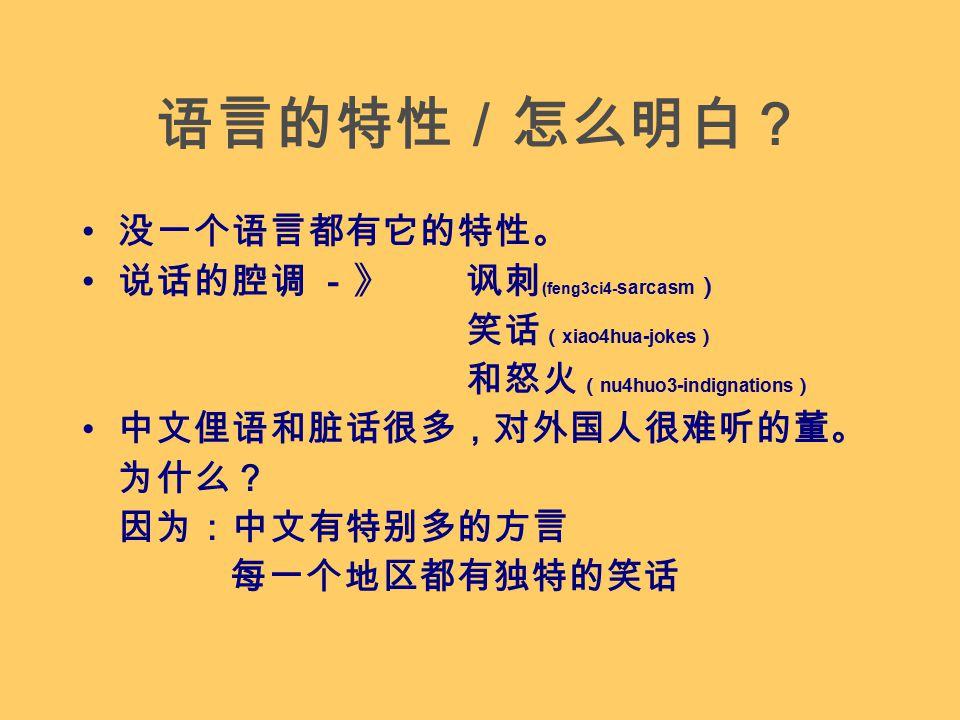 语言的特性/怎么明白? 没一个语言都有它的特性。 说话的腔调 -》讽刺 (feng3ci4- sarcasm ) 笑话 ( xiao4hua-jokes ) 和怒火 ( nu4huo3-indignations ) 中文俚语和脏话很多,对外国人很难听的董。 为什么? 因为:中文有特别多的方言 每一个地区都有独特的笑话