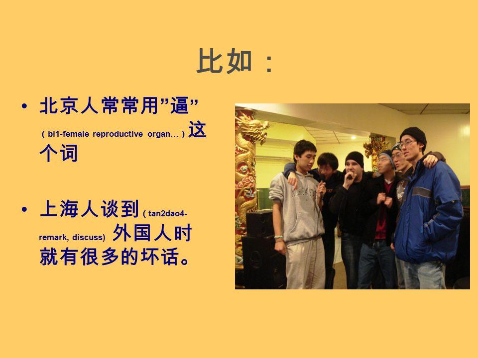 比如: 北京人常常用 逼 ( bi1-female reproductive organ… ) 这 个词 上海人谈到 ( tan2dao4- remark, discuss) 外国人时 就有很多的坏话。