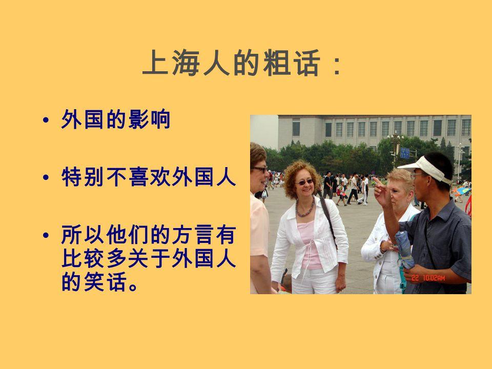 上海人的粗话: 外国的影响 特别不喜欢外国人 所以他们的方言有 比较多关于外国人 的笑话。