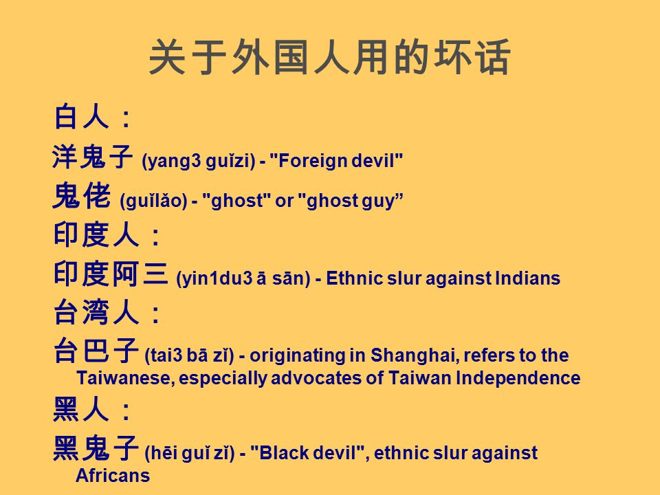关于外国人用的坏话 白人: 洋鬼子 (yang3 guǐzi) - Foreign devil 鬼佬 (guǐlǎo) - ghost or ghost guy 印度人: 印度阿三 (yin1du3 ā sān) - Ethnic slur against Indians 台湾人: 台巴子 (tai3 bā zǐ) - originating in Shanghai, refers to the Taiwanese, especially advocates of Taiwan Independence 黑人: 黑鬼子 (hēi guǐ zǐ) - Black devil , ethnic slur against Africans