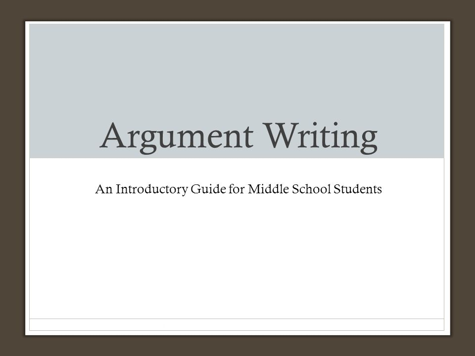Argument Writing An Introductory Guide for Middle School Students