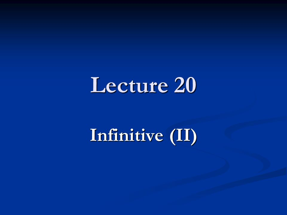 Lecture 20 Infinitive (II)