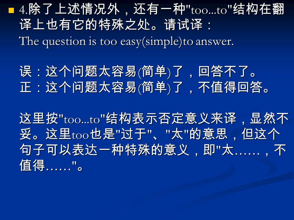 4. 除了上述情况外,还有一种 too...to 结构在翻 译上也有它的特殊之处。请试译: The question is too easy(simple)to answer.