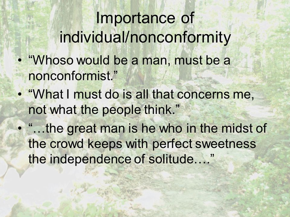 Importance of individual/nonconformity Whoso would be a man, must be a nonconformist. What I must do is all that concerns me, not what the people think. …the great man is he who in the midst of the crowd keeps with perfect sweetness the independence of solitude….