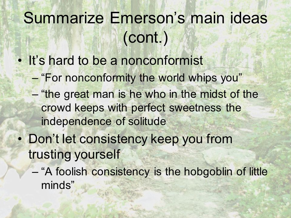 Summarize Emerson's main ideas (cont.) It's hard to be a nonconformist – For nonconformity the world whips you – the great man is he who in the midst of the crowd keeps with perfect sweetness the independence of solitude Don't let consistency keep you from trusting yourself – A foolish consistency is the hobgoblin of little minds