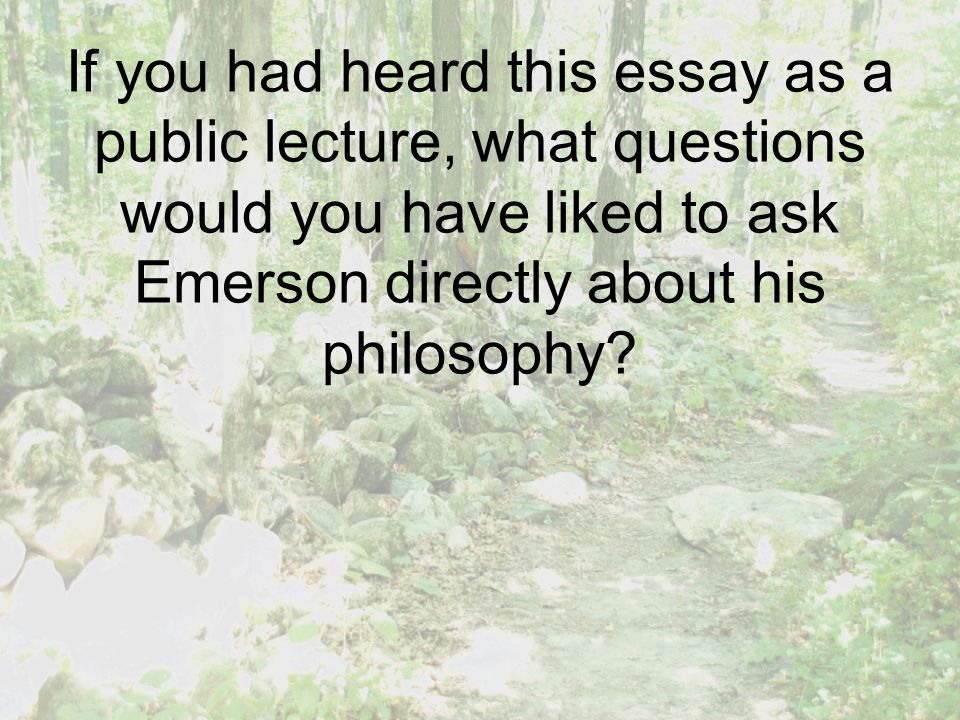 If you had heard this essay as a public lecture, what questions would you have liked to ask Emerson directly about his philosophy?