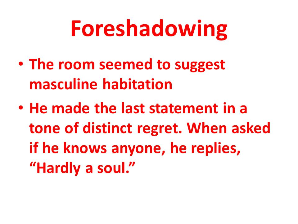 Foreshadowing The room seemed to suggest masculine habitation He made the last statement in a tone of distinct regret. When asked if he knows anyone,
