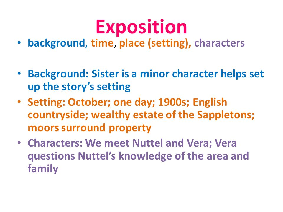 Exposition background, time, place (setting), characters Background: Sister is a minor character helps set up the story's setting Setting: October; on