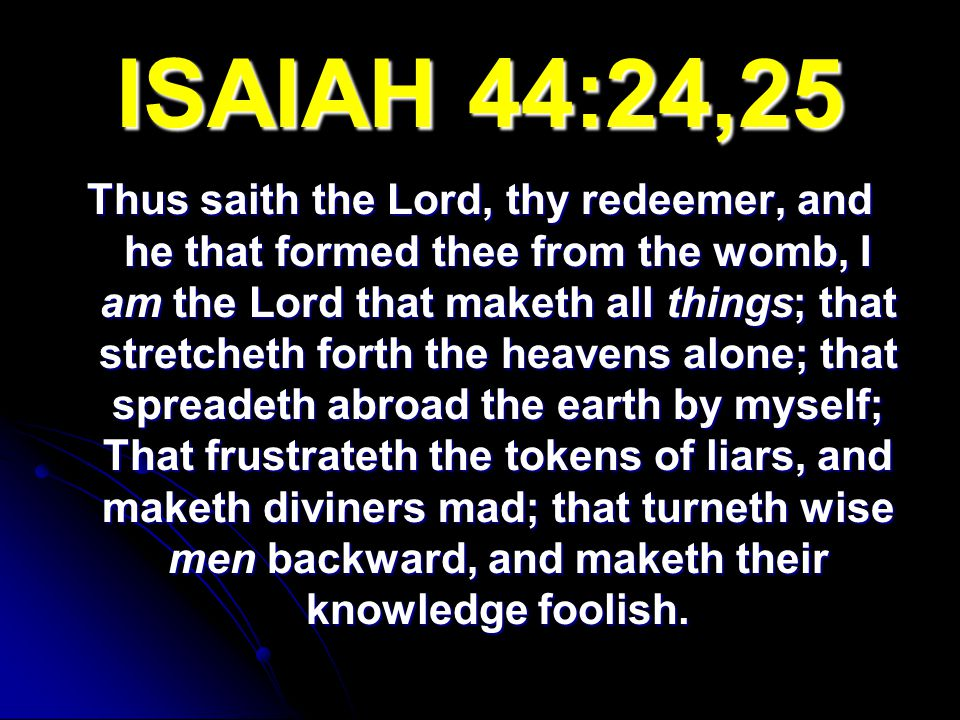 ISAIAH 44:24,25 Thus saith the Lord, thy redeemer, and he that formed thee from the womb, I am the Lord that maketh all things; that stretcheth forth