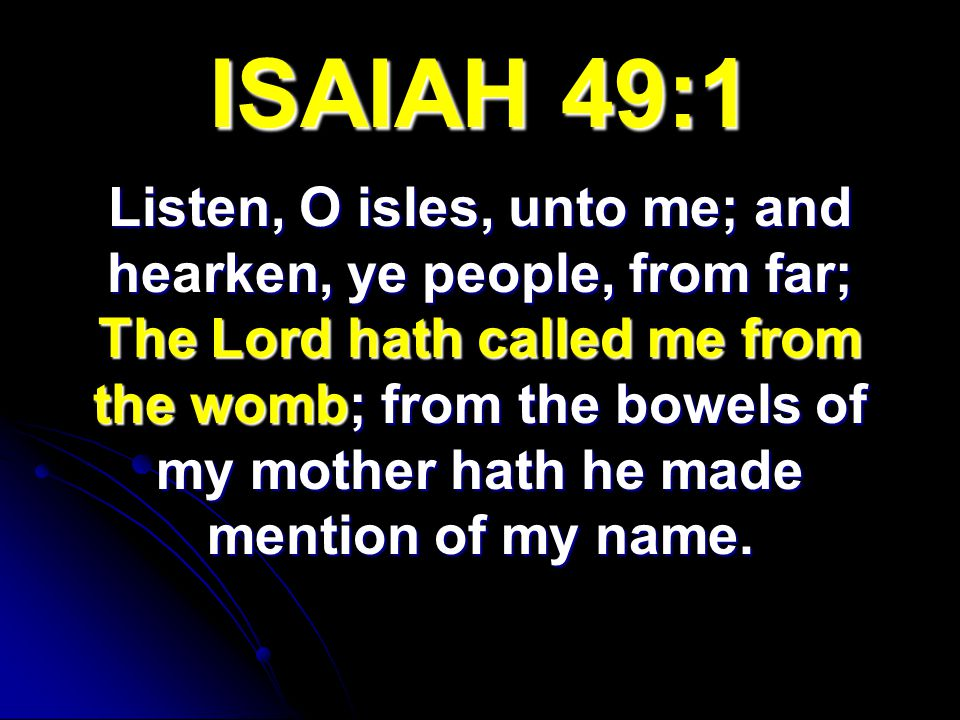 ISAIAH 49:1 Listen, O isles, unto me; and herken, ye people, from far; The Lord hath called me from the womb; from the bowels of my mother hath he mad