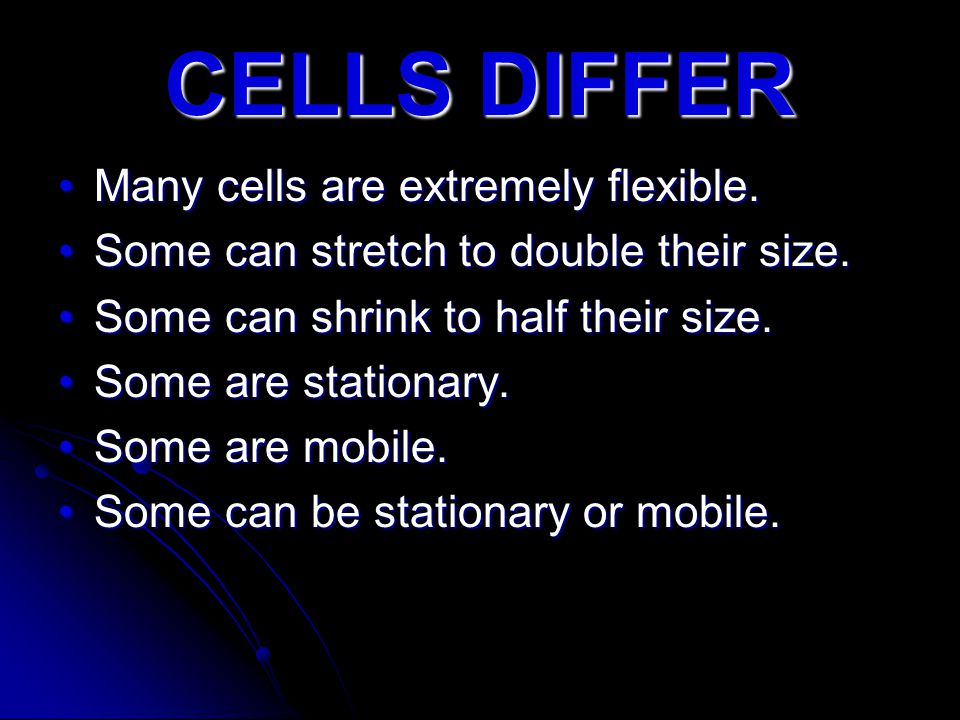 CELLS DIFFER Many cells are extremely flexible.Many cells are extremely flexible. Some can stretch to double their size.Some can stretch to double the
