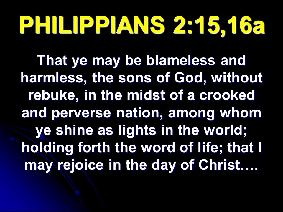 PHILIPPIANS 2:15,16a That ye may be blameless and harmless, the sons of God, without rebuke, in the midst of a crooked and perverse nation, among whom