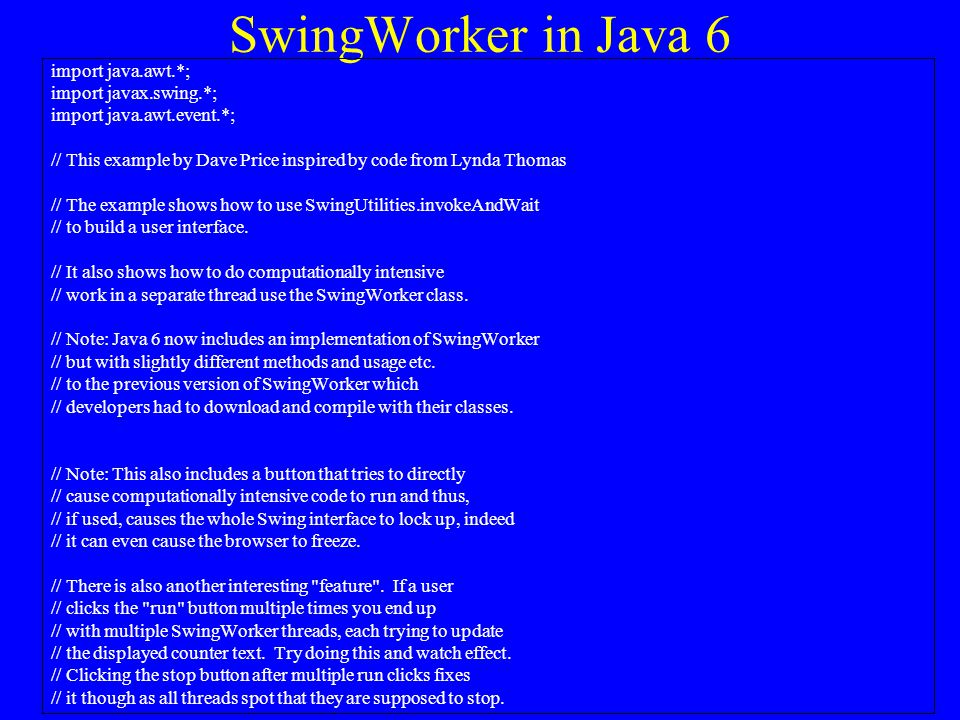 SwingWorker in Java 6 import java.awt.*; import javax.swing.*; import java.awt.event.*; // This example by Dave Price inspired by code from Lynda Thomas // The example shows how to use SwingUtilities.invokeAndWait // to build a user interface.