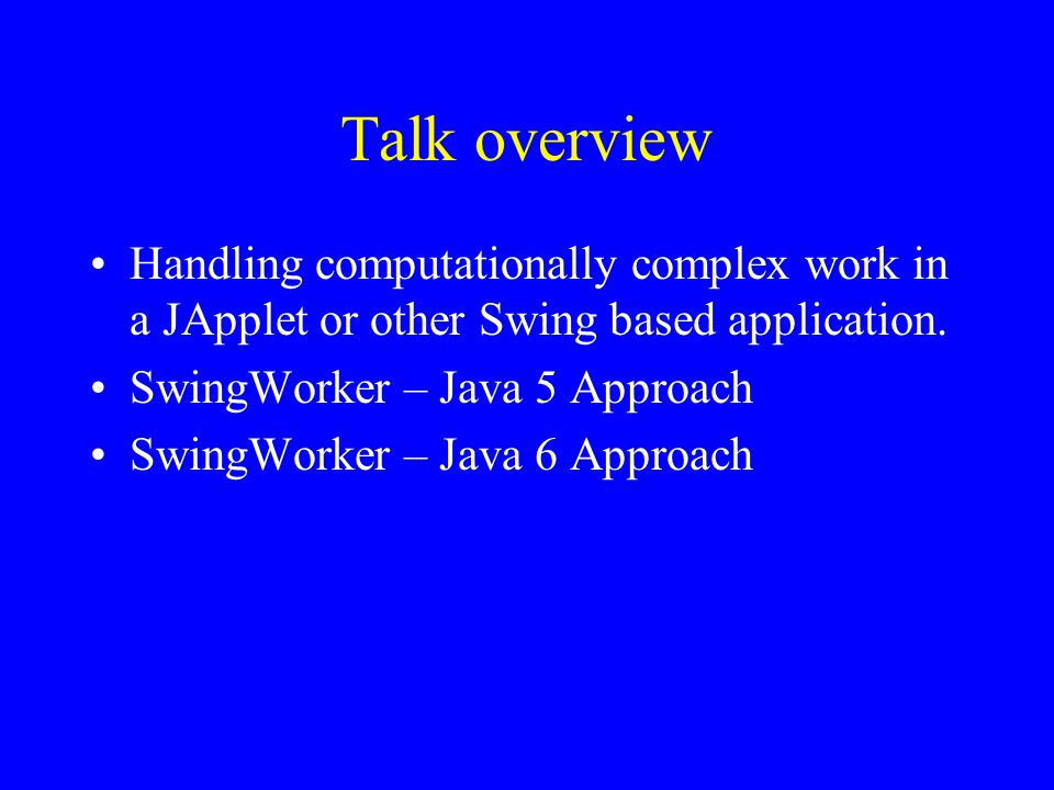 Doing computational complex work in an Applet Interface can freeze Need thus to do computation on another thread Can use SwingWorker Was extra download with Java 5 Now part of Java 6, but with redesigned interface