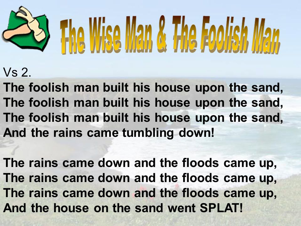 Vs 1 The wise man built his house upon the rock, The wise man built his house upon the rock, The wise man built his house upon the rock, And the rains came tumbling down.