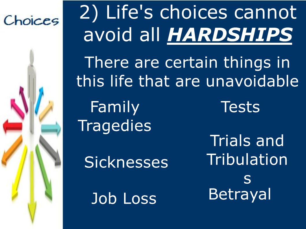 2) Life s choices cannot avoid all HARDSHIPS There are certain things in this life that are unavoidable Family Tragedies Tests Trials and Tribulation s Sicknesses Job Loss Betrayal