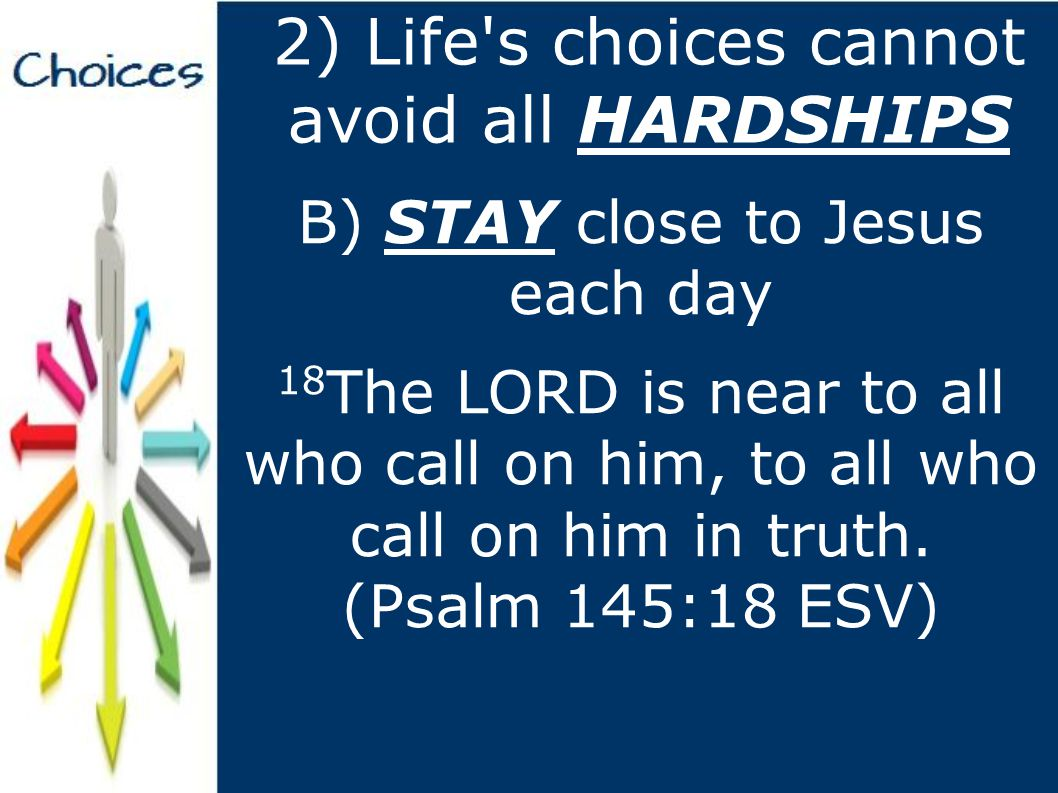 2) Life s choices cannot avoid all HARDSHIPS B) STAY close to Jesus each day 18 The LORD is near to all who call on him, to all who call on him in truth.