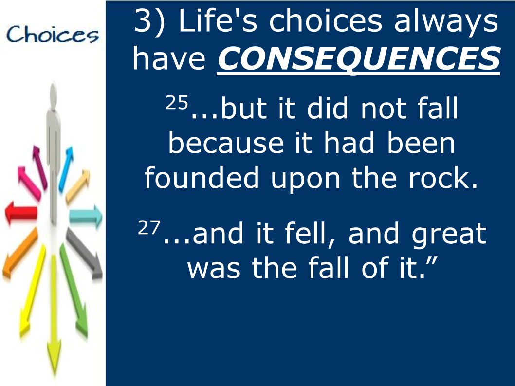 3) Life s choices always have CONSEQUENCES 25...but it did not fall because it had been founded upon the rock.