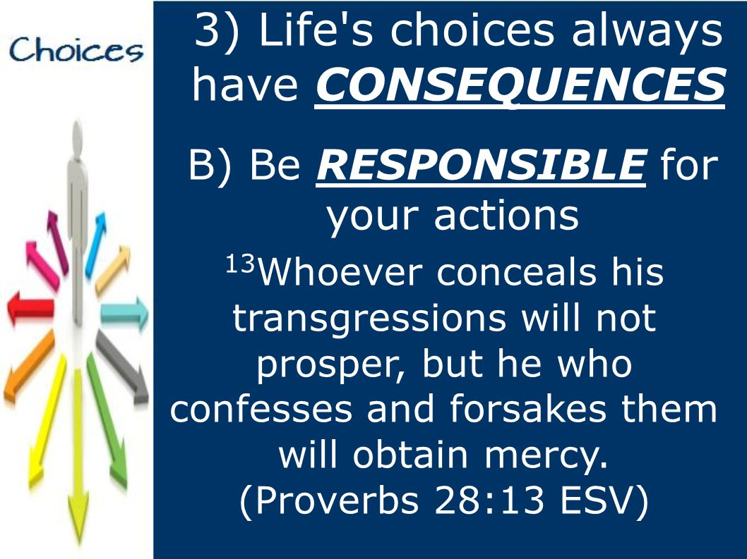 3) Life s choices always have CONSEQUENCES B) Be RESPONSIBLE for your actions 13 Whoever conceals his transgressions will not prosper, but he who confesses and forsakes them will obtain mercy.
