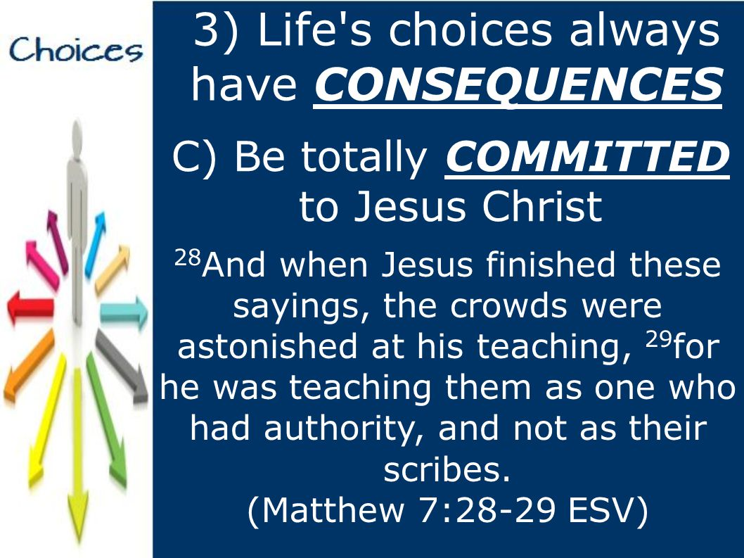 3) Life s choices always have CONSEQUENCES C) Be totally COMMITTED to Jesus Christ 28 And when Jesus finished these sayings, the crowds were astonished at his teaching, 29 for he was teaching them as one who had authority, and not as their scribes.