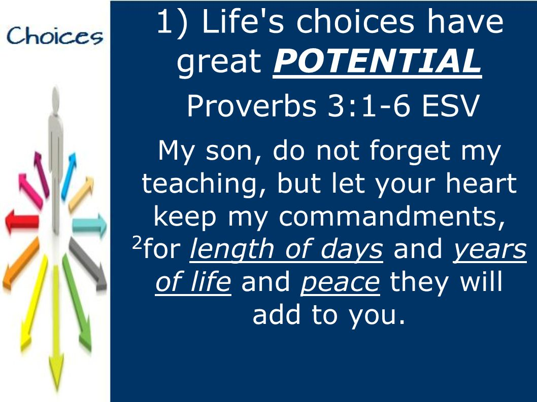 1) Life s choices have great POTENTIAL 3 Let not steadfast love and faithfulness forsake you; bind them around your neck; write them on the tablet of your heart.
