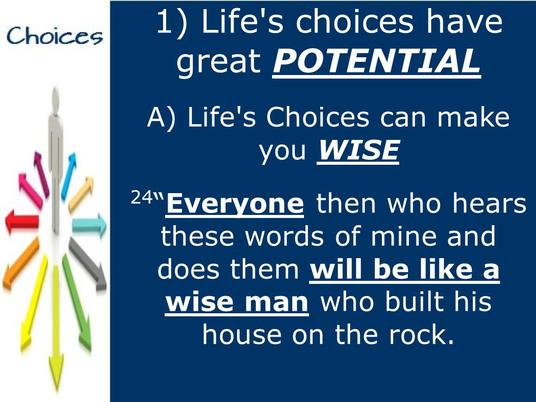 1) Life s choices have great POTENTIAL A) Life s Choices can make you WISE 24 Everyone then who hears these words of mine and does them will be like a wise man who built his house on the rock.