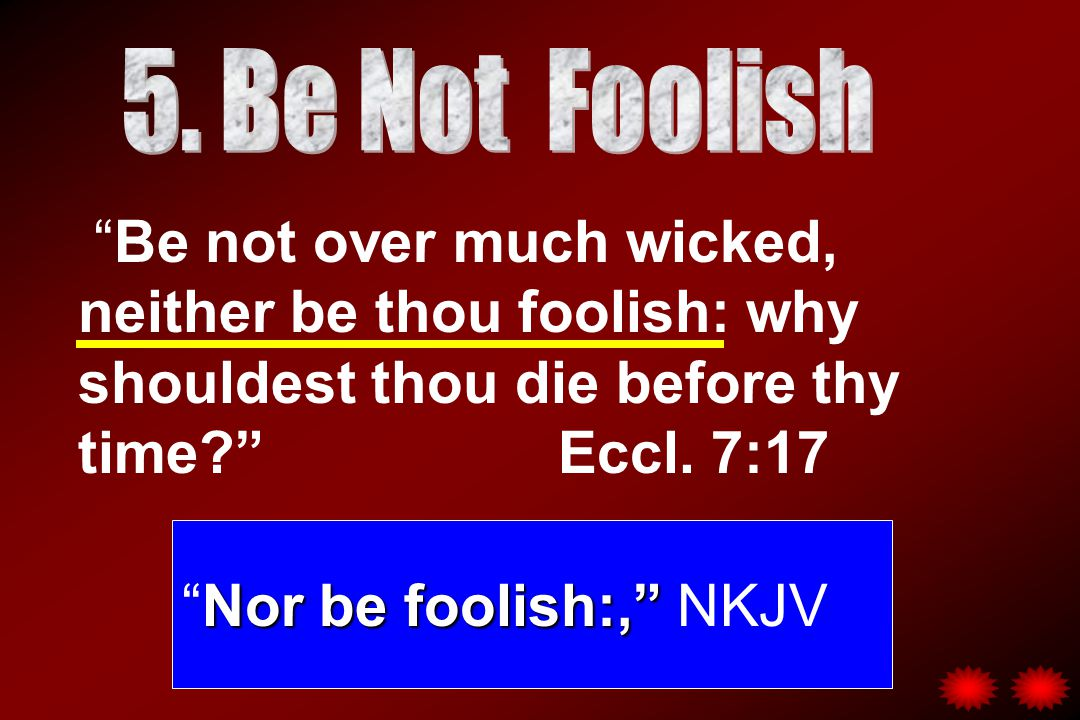 Be not over much wicked, neither be thou foolish: why shouldest thou die before thy time Eccl.