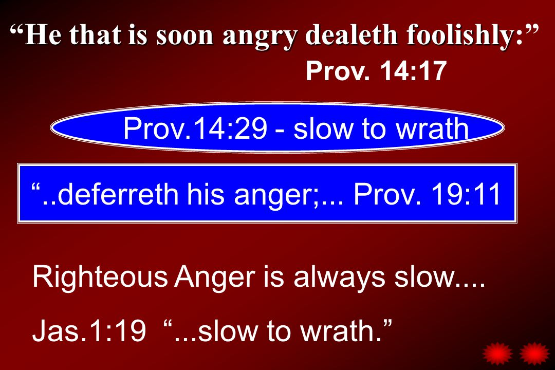 "He that is soon angry dealeth foolishly ""He that is soon angry dealeth foolishly:"" Prov. 14:17 Prov.14:29 - slow to wrath ""..deferreth his anger;... P"