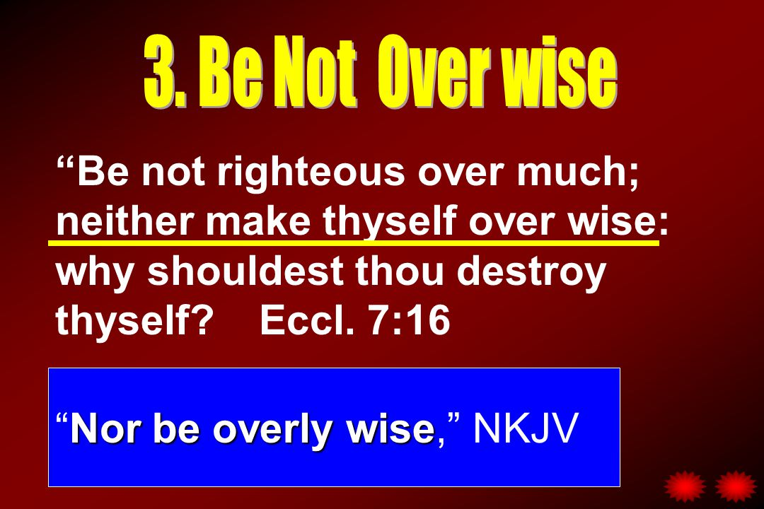 Be not righteous over much; neither make thyself over wise: why shouldest thou destroy thyself Eccl.