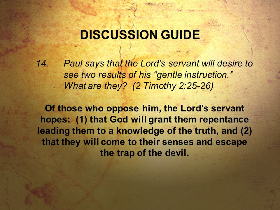 DISCUSSION GUIDE 14.Paul says that the Lord's servant will desire to see two results of his gentle instruction. What are they.