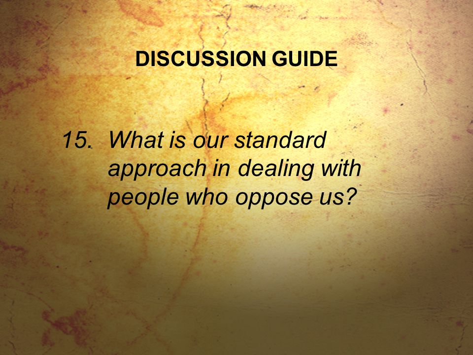 DISCUSSION GUIDE 15.What is our standard approach in dealing with people who oppose us?