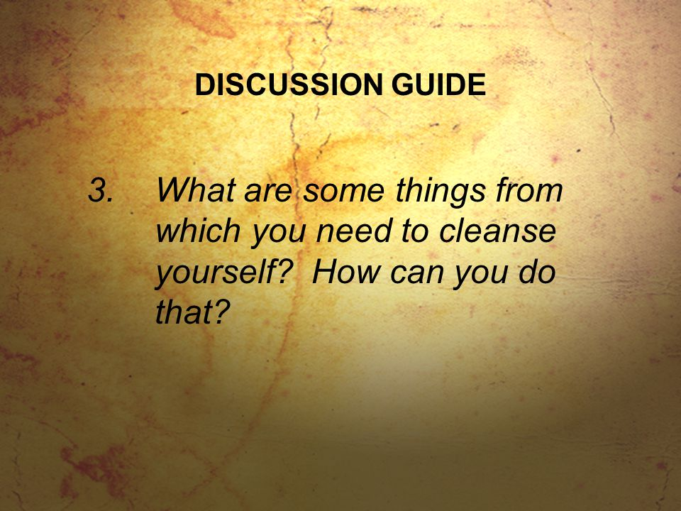 DISCUSSION GUIDE 3.What are some things from which you need to cleanse yourself.