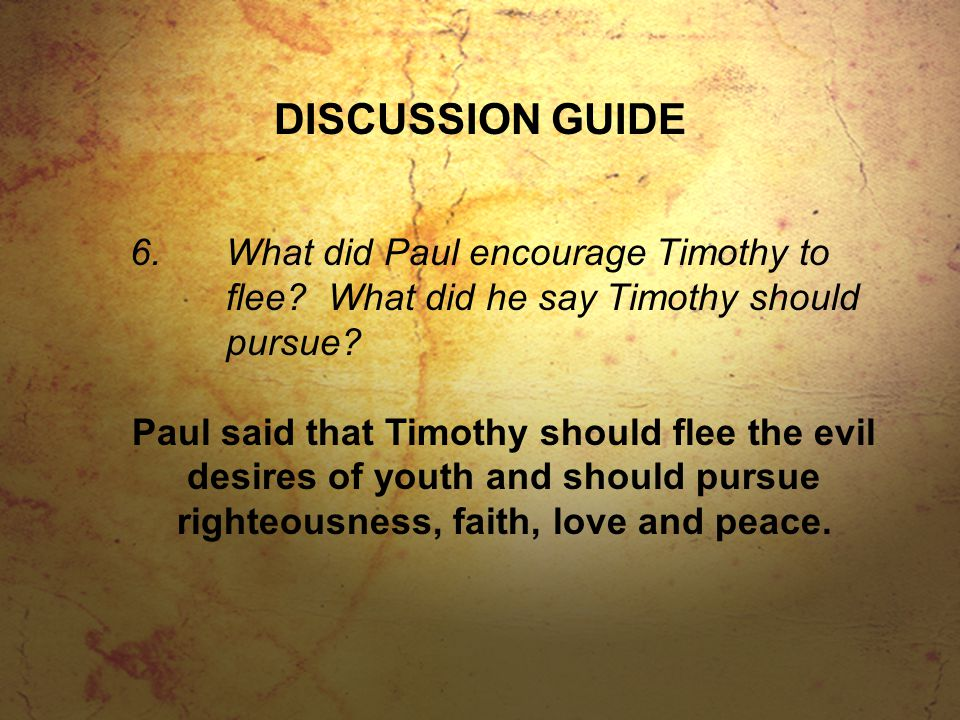DISCUSSION GUIDE 6.What did Paul encourage Timothy to flee.