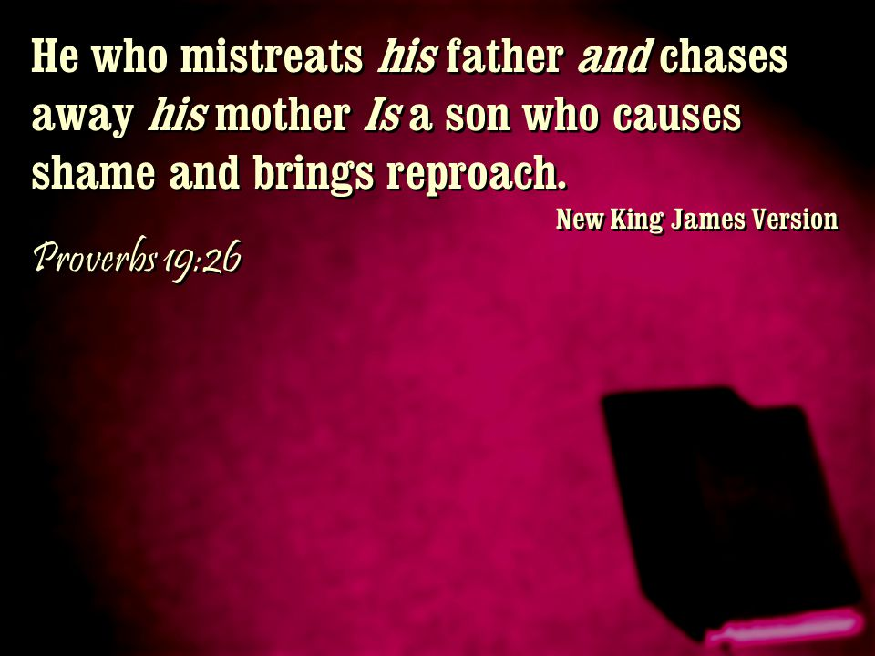 He who mistreats his father and chases away his mother Is a son who causes shame and brings reproach. New King James Version Proverbs 19:26 He who mis