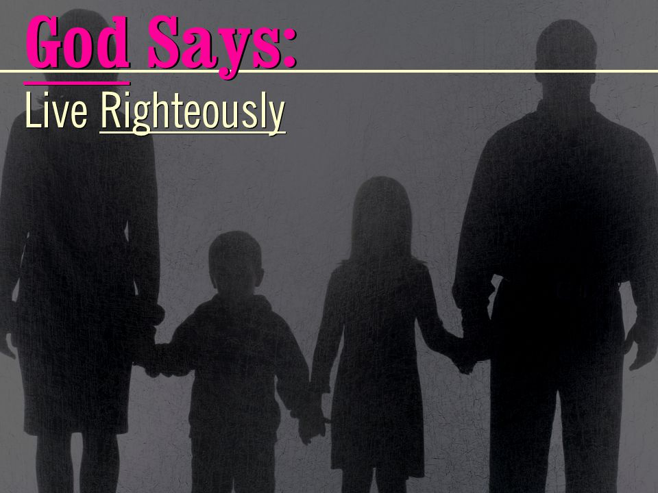 Live Righteously God Says: