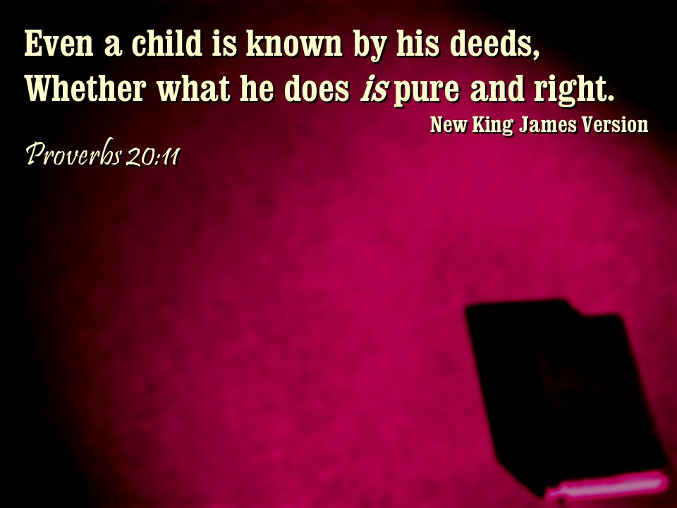Even a child is known by his deeds, Whether what he does is pure and right. New King James Version Proverbs 20:11 Even a child is known by his deeds,