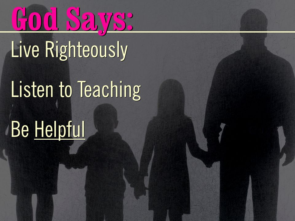 Live Righteously Listen to Teaching Be Helpful Live Righteously Listen to Teaching Be Helpful God Says: