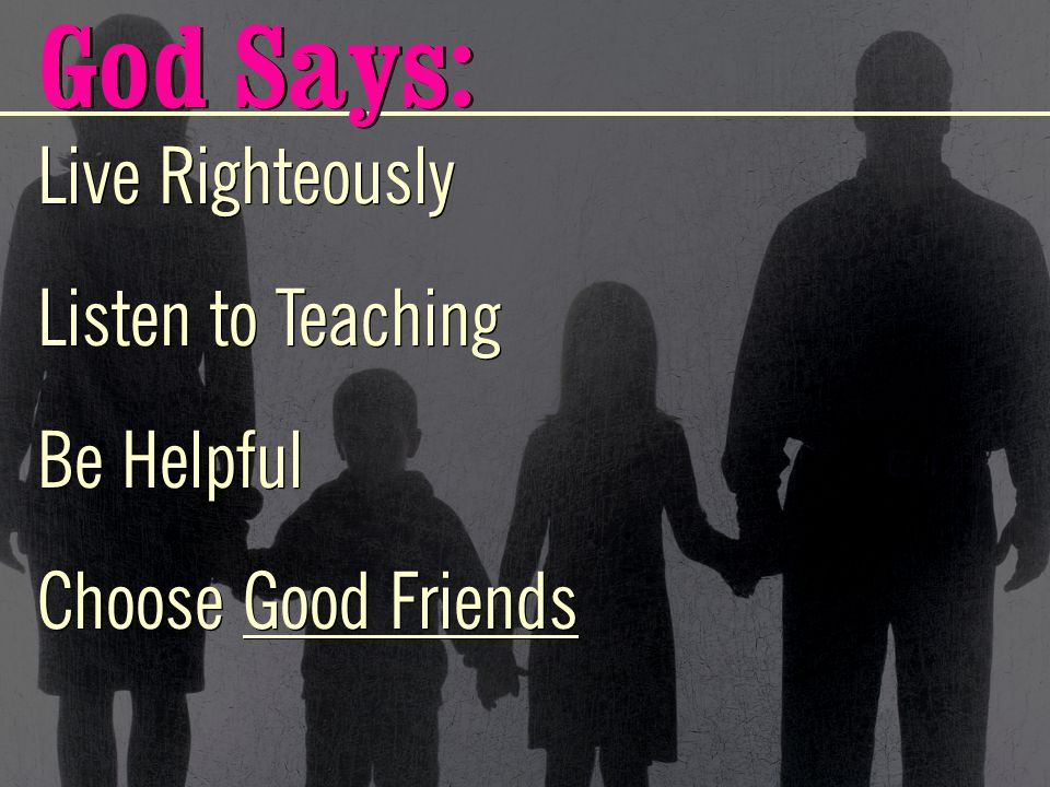 Live Righteously Listen to Teaching Be Helpful Choose Good Friends Live Righteously Listen to Teaching Be Helpful Choose Good Friends God Says: