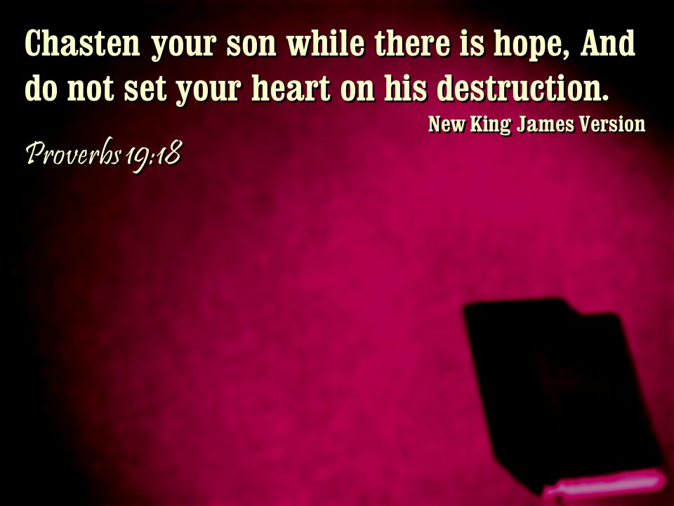 Chasten your son while there is hope, And do not set your heart on his destruction. New King James Version Proverbs 19:18 Chasten your son while there