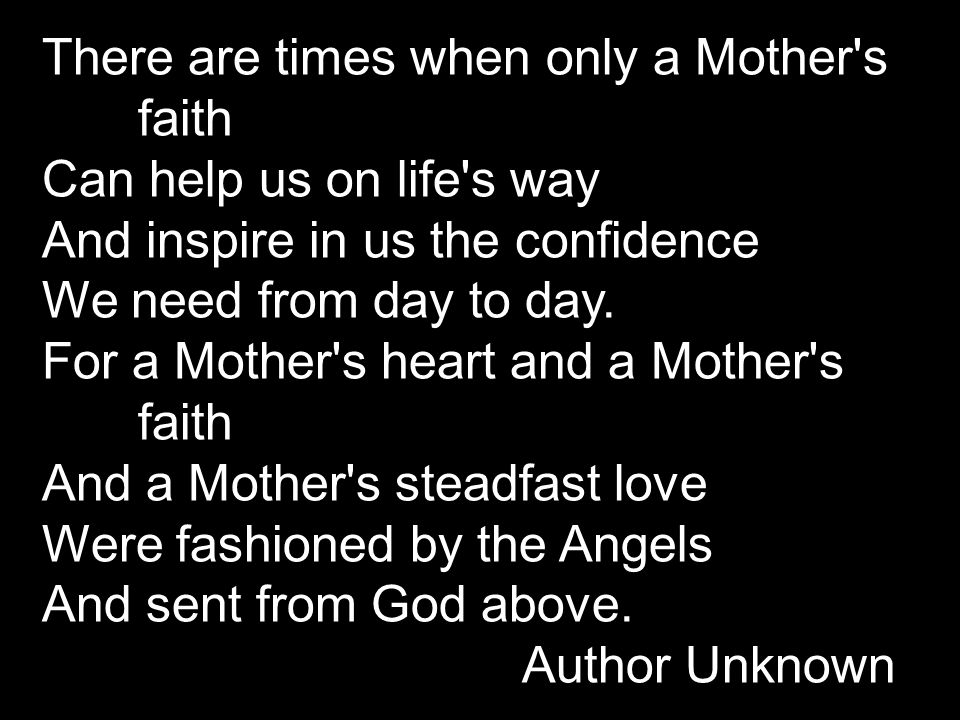 There are times when only a Mother's faith Can help us on life's way And inspire in us the confidence We need from day to day. For a Mother's heart an
