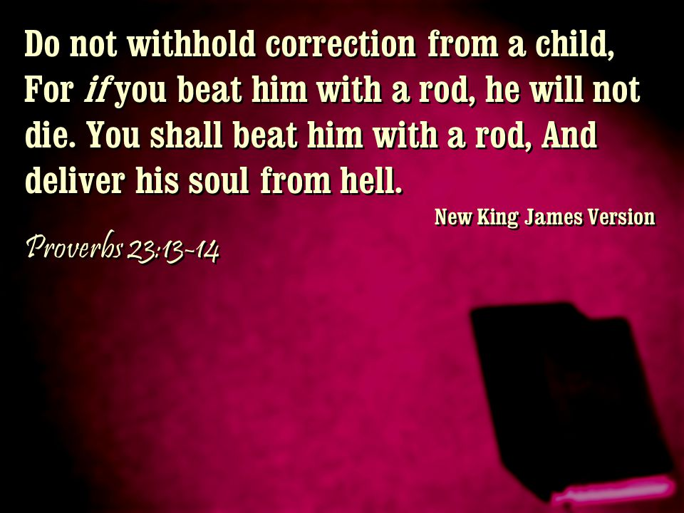 Do not withhold correction from a child, For if you beat him with a rod, he will not die. You shall beat him with a rod, And deliver his soul from hel