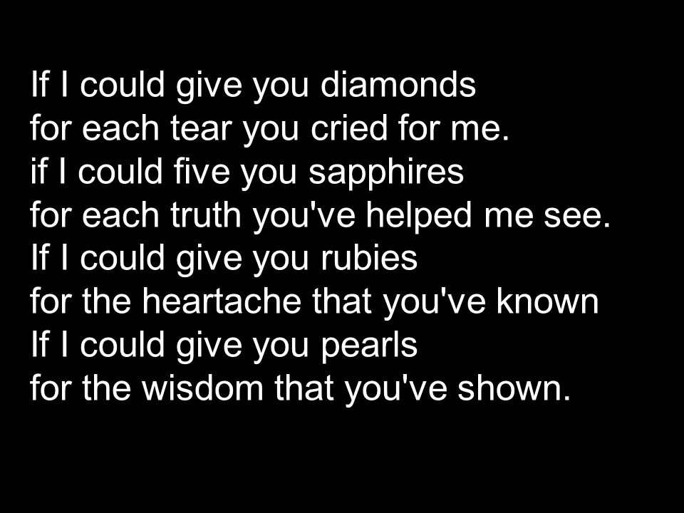 If I could give you diamonds for each tear you cried for me. if I could five you sapphires for each truth you've helped me see. If I could give you ru