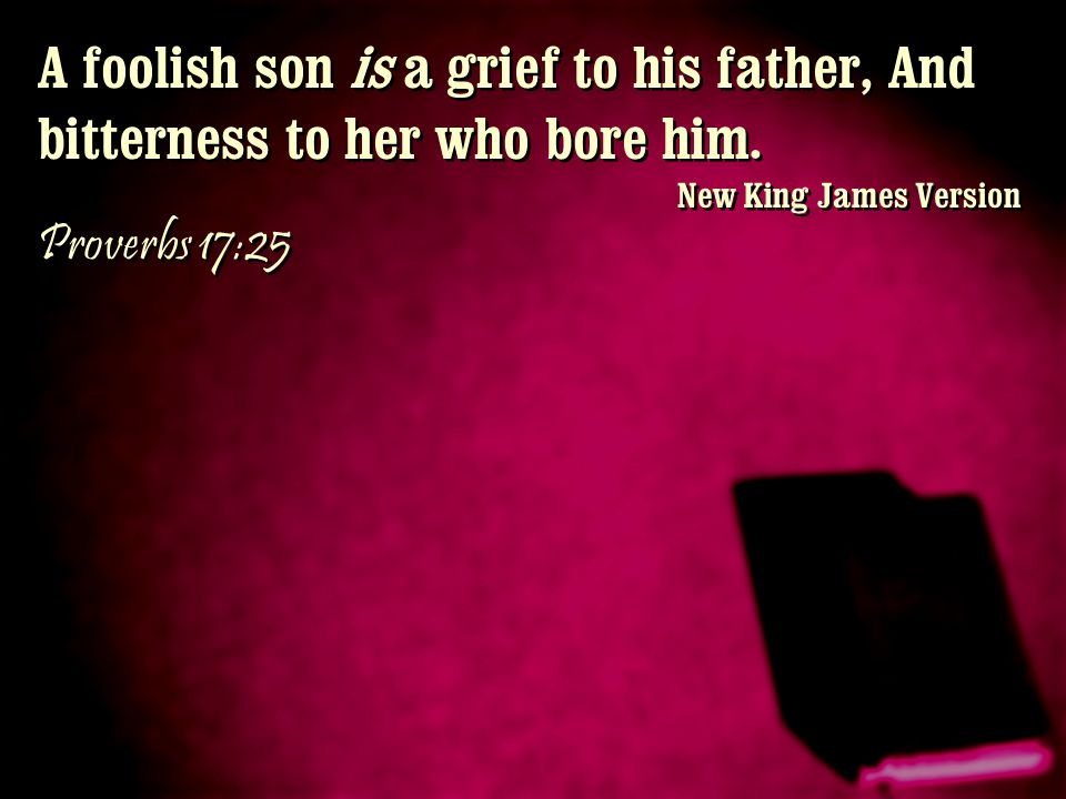 A foolish son is a grief to his father, And bitterness to her who bore him. New King James Version Proverbs 17:25 A foolish son is a grief to his fath