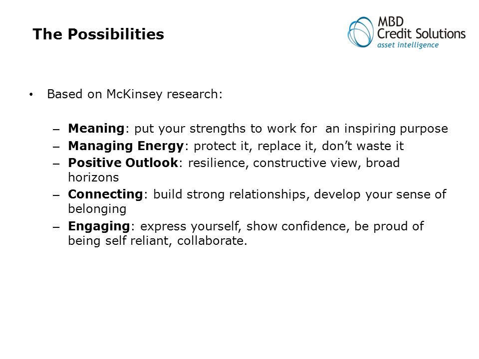 The Possibilities Based on McKinsey research: – Meaning: put your strengths to work for an inspiring purpose – Managing Energy: protect it, replace it, don't waste it – Positive Outlook: resilience, constructive view, broad horizons – Connecting: build strong relationships, develop your sense of belonging – Engaging: express yourself, show confidence, be proud of being self reliant, collaborate.