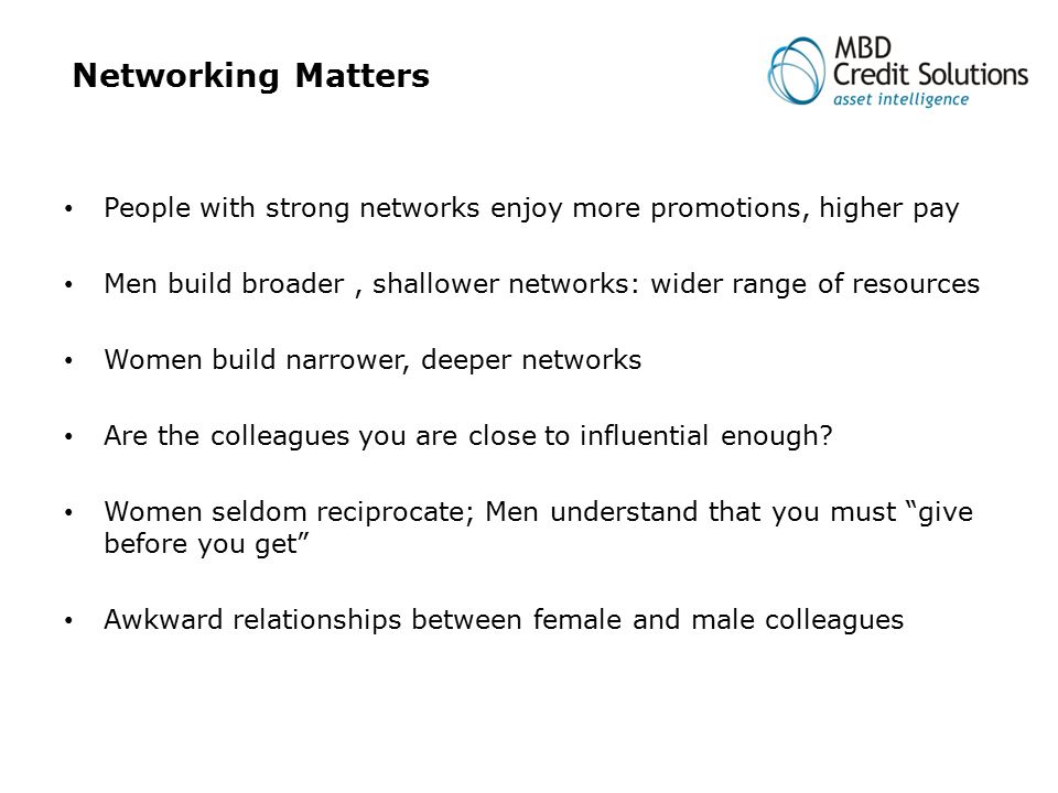 Networking Matters People with strong networks enjoy more promotions, higher pay Men build broader, shallower networks: wider range of resources Women build narrower, deeper networks Are the colleagues you are close to influential enough.