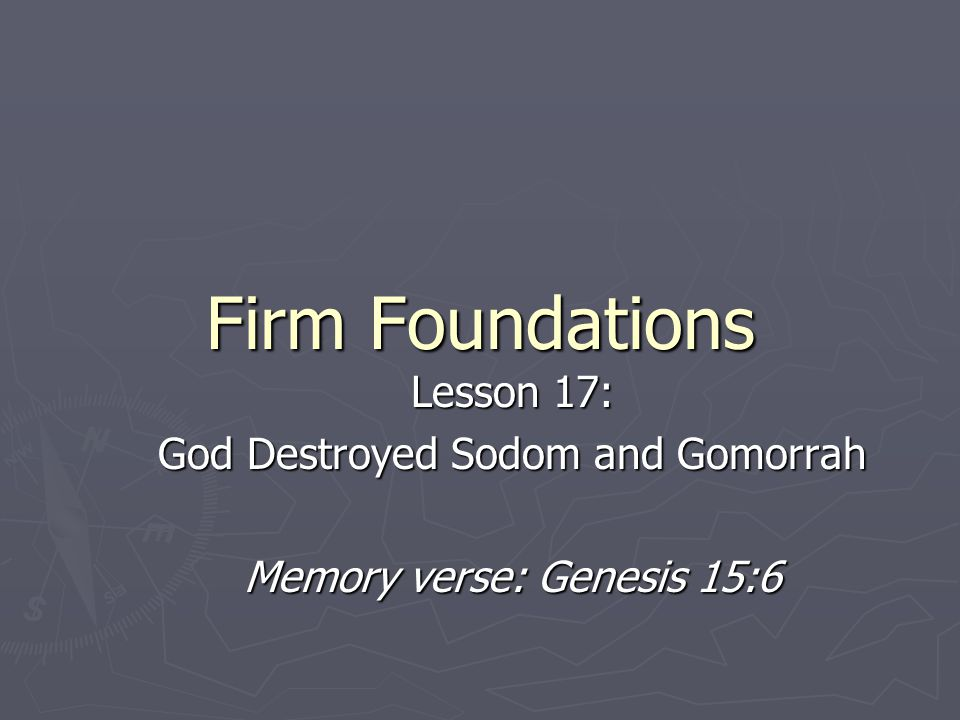 Firm Foundations Lesson 17: God Destroyed Sodom and Gomorrah Memory verse: Genesis 15:6