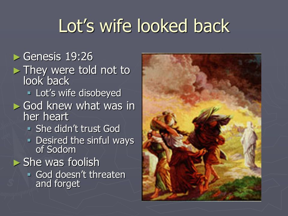 Lot's wife looked back ► Genesis 19:26 ► They were told not to look back  Lot's wife disobeyed ► God knew what was in her heart  She didn't trust God  Desired the sinful ways of Sodom ► She was foolish  God doesn't threaten and forget