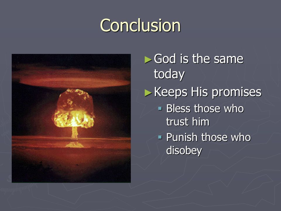 Conclusion ► God is the same today ► Keeps His promises  Bless those who trust him  Punish those who disobey